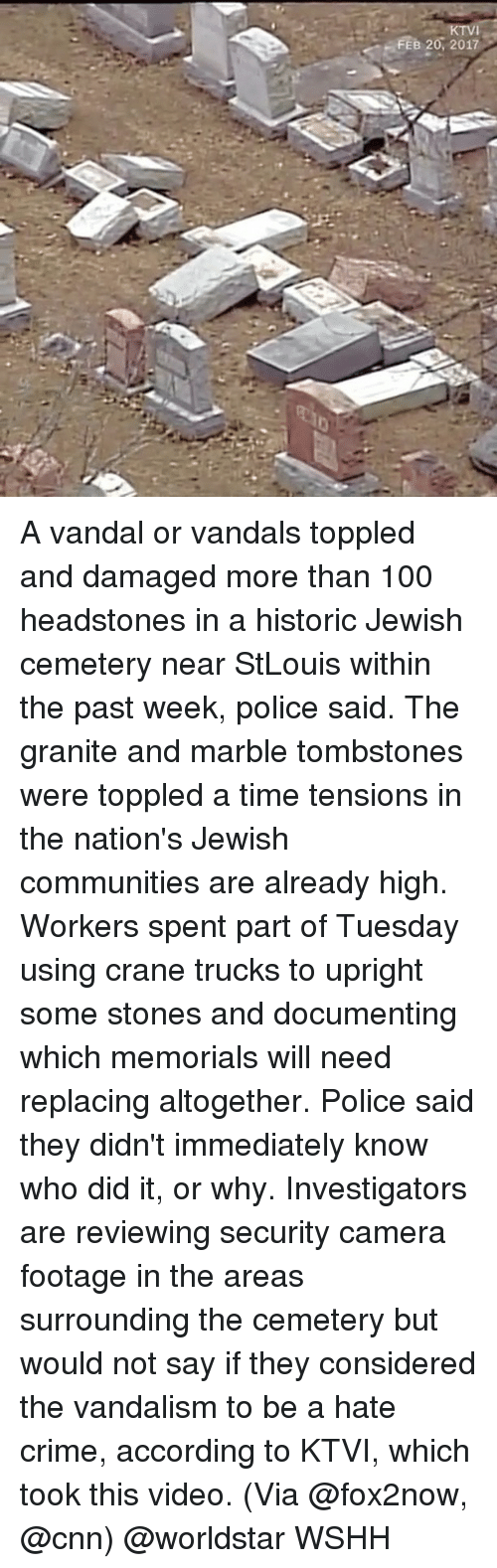 Vandalizers: FEB 20, 2017 A vandal or vandals toppled and damaged more than 100 headstones in a historic Jewish cemetery near StLouis within the past week, police said. The granite and marble tombstones were toppled a time tensions in the nation's Jewish communities are already high. Workers spent part of Tuesday using crane trucks to upright some stones and documenting which memorials will need replacing altogether. Police said they didn't immediately know who did it, or why. Investigators are reviewing security camera footage in the areas surrounding the cemetery but would not say if they considered the vandalism to be a hate crime, according to KTVI, which took this video. (Via @fox2now, @cnn) @worldstar WSHH