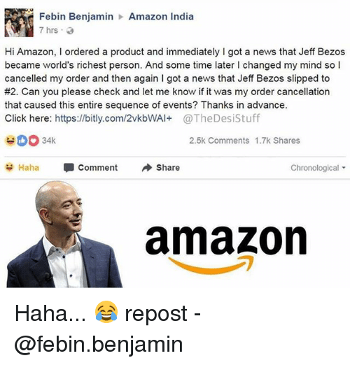 Amazon, Click, and Jeff Bezos: Febin Benjamin  7hrs .  Amazon India  Hi Amazon, I ordered a product and immediately I got a news that Jeff Bezos  became world's richest person. And some time later I changed my mind so l  cancelled my order and then again I got a news that Jeff Bezos slipped to  #2. Can you please check and let me know if it was my order cancellation  that caused this entire sequence of events? Thanks in advance.  Click here: https://bitly.com/2vkbWAl+@TheDesiStuff  2.5k Comments 1.7k Shares  Haha  Comment  Share  Chronological ▼  amazon Haha... 😂 repost - @febin.benjamin