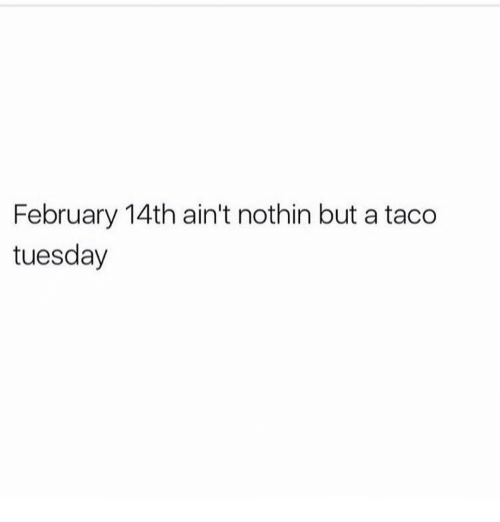 Memes, 🤖, and Taco Tuesday: February 14th ain't nothin but a taco  tuesday