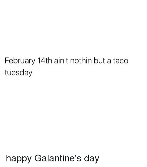 Girl, Taco Tuesday, and  February 14th: February 14th ain't nothin but a taco  tuesday happy Galantine's day