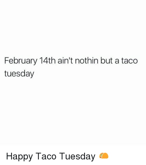Dank, 🤖, and Taco Tuesday: February 14th ain't nothin but a taco  tuesday Happy Taco Tuesday 🌮