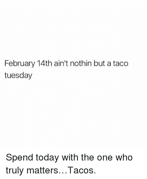 Memes, 🤖, and Taco Tuesday: February 14th ain't nothin but a taco  tuesday Spend today with the one who truly matters…Tacos.