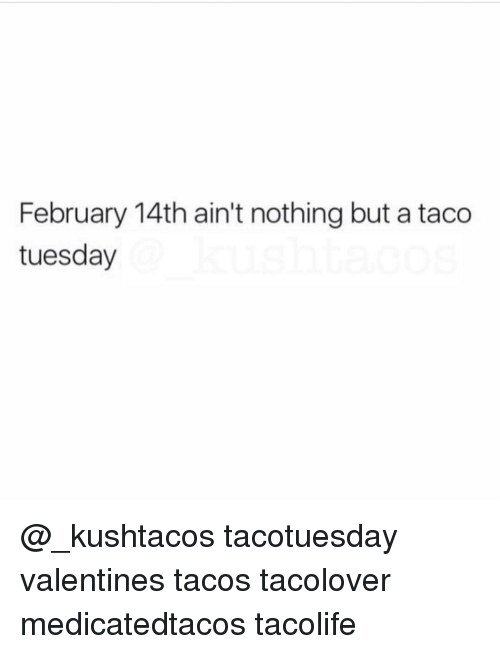 Memes, 🤖, and Taco Tuesday: February 14th ain't nothing but a taco  tuesday @_kushtacos tacotuesday valentines tacos tacolover medicatedtacos tacolife