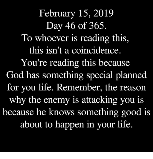 A Coincidence: February 15, 2019  Day 46 of 365,  To whoever is reading this,  this isn't a coincidence  You're reading this because  God has something special planned  for you life. Remember, the reason  why the enemy is attacking you is  because he  knows something good is  about to happen in your life