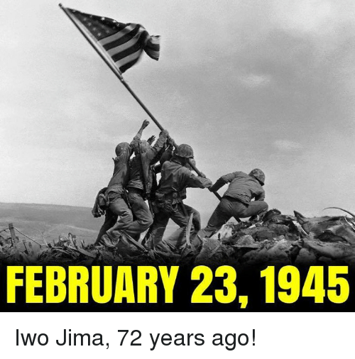 Iwo Jima, February, and  Ago: FEBRUARY 23, 1945 Iwo Jima, 72 years ago!