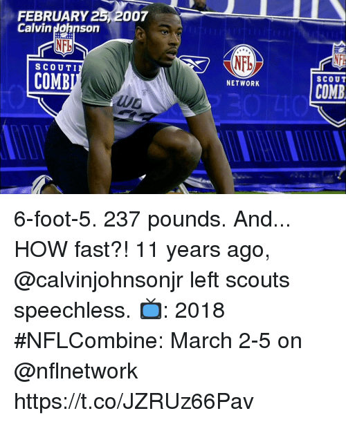 Calvin Johnson, Memes, and 🤖: FEBRUARY 25,2007  Calvin Johnson  NFb  NFb  SCOUTI  SCOUT  COMB  COMB  UD 6-foot-5. 237 pounds. And... HOW fast?!  11 years ago, @calvinjohnsonjr left scouts speechless.   📺: 2018 #NFLCombine: March 2-5 on @nflnetwork https://t.co/JZRUz66Pav