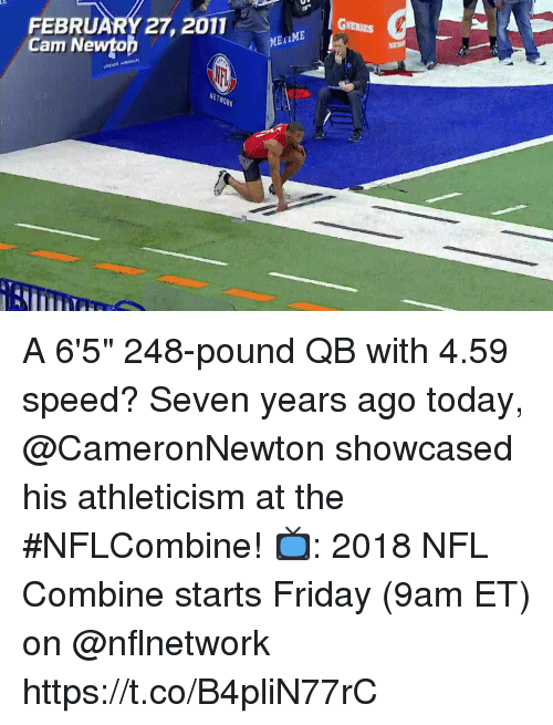 "Friday, Memes, and Nfl: FEBRUARY 27, 2011  Cam Newtop  METIME  NETWORK A 6'5"" 248-pound QB with 4.59 speed?  Seven years ago today, @CameronNewton showcased his athleticism at the #NFLCombine!  📺: 2018 NFL Combine starts Friday (9am ET) on @nflnetwork https://t.co/B4pliN77rC"