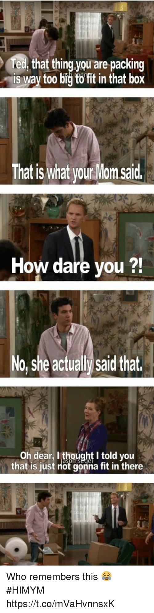 Memes, Thought, and Mom: fed, that thing you are packing  is way to0 bidtofit in that box  That is what your Mom said  21  How dare you ?  No, she actualy saild that.  Oh dear, I thought I told you  that is just not gonna fit in there Who remembers this 😂 #HIMYM https://t.co/mVaHvnnsxK