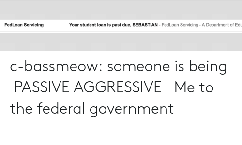 Gif, Tumblr, and Blog: FedLoan Servicing  Your student loan is past due, SEBASTIAN - FedLoan Servicing- A Department of Edu c-bassmeow:  someone is being  PASSIVE AGGRESSIVE    Me to the federal government