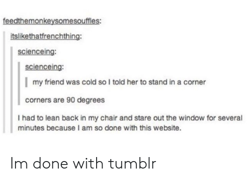 Lean, Tumblr, and Cold: feedthemonkeysomesouffles:  tslikethatfrenchthing:  scienceing:  scienceing:  my friend was cold so l told her to stand in a corner  corners are 90 degrees  I had to lean back in my chair and stare out the window for several  minutes because I am so done with this website. Im done with tumblr