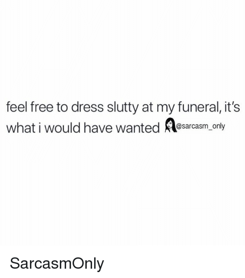 Funny, Memes, and Dress: feel free to dress slutty at my funeral, it's  whati would have wanted osarcasm only SarcasmOnly