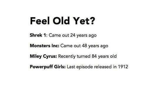 Girls, Miley Cyrus, and Monsters Inc: Feel Old Yet?  Shrek 1: Came out 24 years ago  Monsters Inc: Came out 48 years ago  Miley Cyrus: Recently turned 84 years old  Powerpuff Girls: Last episode released in 1912