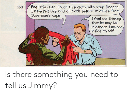 touch: Feel this cloth. Touch this cloth with your fingers.  I have felt this kind of cloth before. It comes from  Superman's cape.  feel  I feel sad thinking  that he may be  in danger. I am sad  inside myself. Is there something you need to tell us Jimmy?