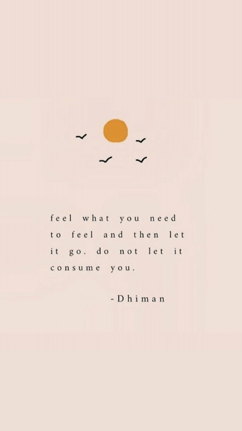 Consume: feel what you need  to feel and then et  it go. do not let it  consume you.  - D hima n