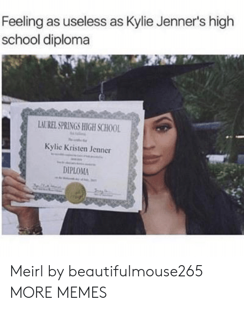 Kristen: Feeling as useless as Kylie Jenner's high  school diploma  LAUREL SPRINGS HIGH SCHOOL  Kylie Kristen Jenner  DIPLOMA Meirl by beautifulmouse265 MORE MEMES