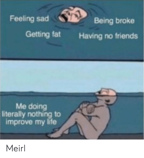 Being Broke, Friends, and Life: Feeling sad  Being broke  Getting fat  Having no friends  Me doing  literally nothing to  improve my life Meirl