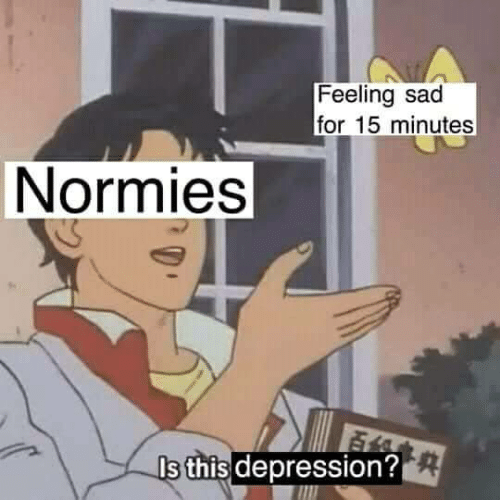 15 minutes: Feeling sad  for 15 minutes  Normies  s this depression?