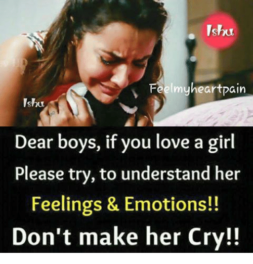 girl please: Feelmyheartpain  Ishu  Dear boys, if you love a girl  Please try, to understand her  Feelings & Emotions!!  Don't make her Cry!!