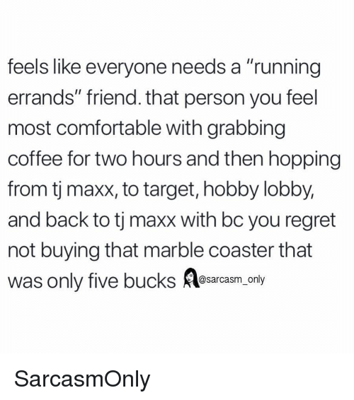 "Comfortable, Funny, and Memes: feels like everyone needs a ""running  errands"" friend. that person you feel  most comfortable with grabbing  coffee for two hours and then hopping  from tj maxx, to target, hobby lobby,  and back to tj maxx with bc you regret  not buying that marble coaster that  was only five bucks Aesarcasm.ony SarcasmOnly"