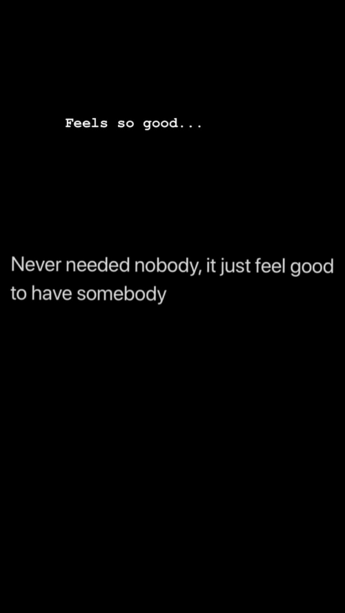 Good, Never, and Feels: Feels so good. . .  Never needed nobody, it just feel good  to have somebody