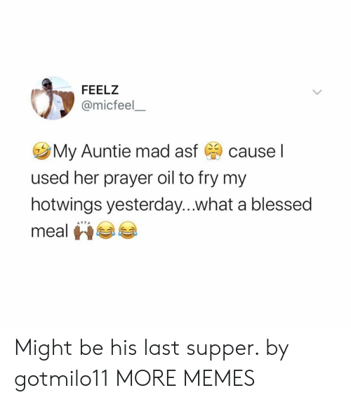Blessed, Dank, and Memes: FEELZ  @micfeel  My Auntie mad asf  cause I  used her prayer oil to fry my  hotwings yesterday...what a blessed  meal Might be his last supper. by gotmilo11 MORE MEMES