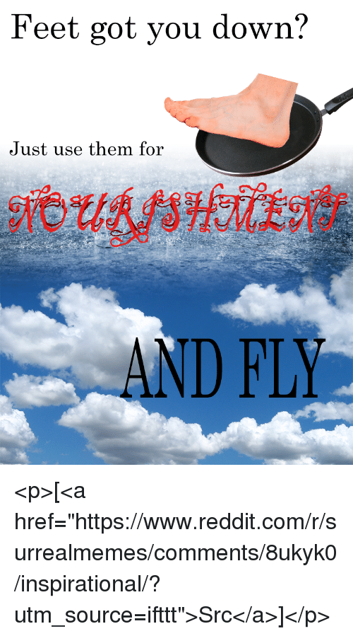 """Reddit, Feet, and Got: Feet got you down?  Just use them for  AND FLY <p>[<a href=""""https://www.reddit.com/r/surrealmemes/comments/8ukyk0/inspirational/?utm_source=ifttt"""">Src</a>]</p>"""