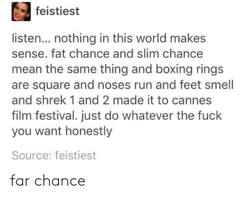 Boxing, Run, and Shrek: feistiest  listen... nothing in this world makes  sense. fat chance and slim chance  mean the same thing and boxing rings  are square and noses run and feet smell  and shrek 1 and 2 made it to cannes  film festival. just do whatever the fuclk  you want honestly  Source: feistiest far chance