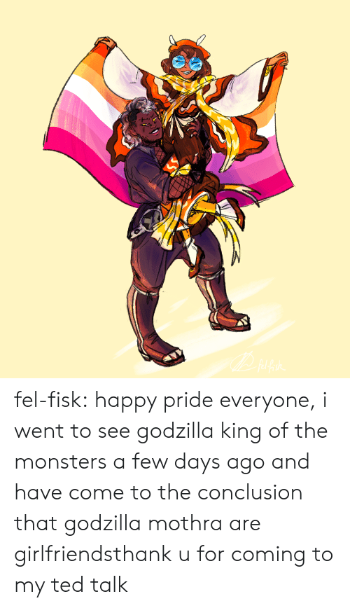 Godzilla, Ted, and Tumblr: fel-fisk:  happy pride everyone, i went to see godzilla king of the monsters a few days ago and have come to the conclusion that godzilla  mothra are girlfriendsthank u for coming to my ted talk
