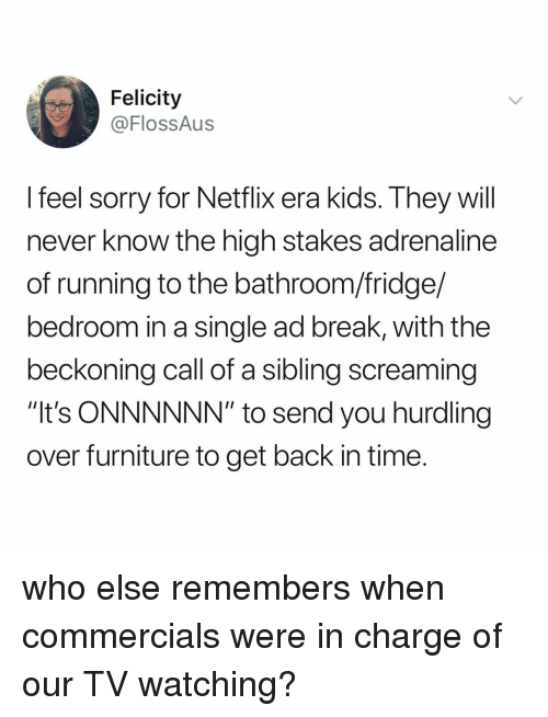 "Netflix, Sorry, and Break: Felicity  @FlossAus  feel sorry for Netflix era Kids. Ihey will  never know the high stakes adrenaline  of running to the bathroom/fridge/  bedroom in a single ad break, with the  beckoning call of a sibling screaming  ""It's ONNNNNN"" to send you hurdling  over furniture to get back in time who else remembers when commercials were in charge of our TV watching?"