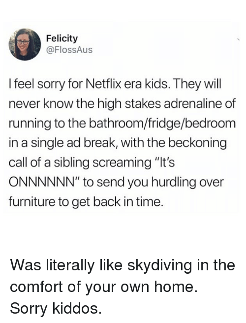 "Funny, Netflix, and Sorry: Felicity  @FlossAus  I feel sorry for Netflix era kids. They will  never know the high stakes adrenaline of  running to the bathroom/fridge/bedroom  in a single ad break, with the beckoning  call of a sibling screaming ""It's  ONNNNNN"" to send you hurdling over  furniture to get back in time. Was literally like skydiving in the comfort of your own home. Sorry kiddos."