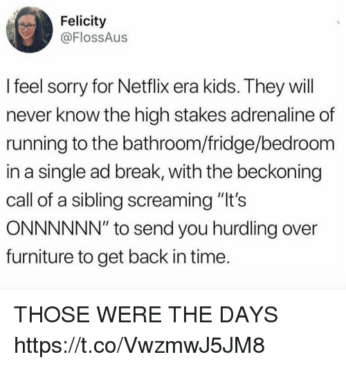 "Funny, Netflix, and Sorry: Felicity  @FlossAus  I feel sorry for Netflix era kids. They will  never know the high stakes adrenaline of  running to the bathroom/fridge/bedroom  in a single ad break, with the beckoning  call of a sibling screaming ""lt's  ONNNNNN"" to send you hurdling over  furniture to get back in time THOSE WERE THE DAYS https://t.co/VwzmwJ5JM8"