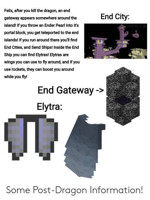 Run, Boost, and Gateway: Felix, after you kill the dragon, an end  End City:  gateway appears somewhere around the  island! If you throw an Ender Pearl into it's  IMecihattu jlnet  portal block, you get teleported to the end  an  islands! If you run around there you'll find  End Cities, and Send Ships! Inside the End  Ship you can find Elytras! Elytras are  wings you can use to fly around, and if you  use rockets, they can boost you around  while you fly!  End Gateway->  Elytra: Some Post-Dragon Information!
