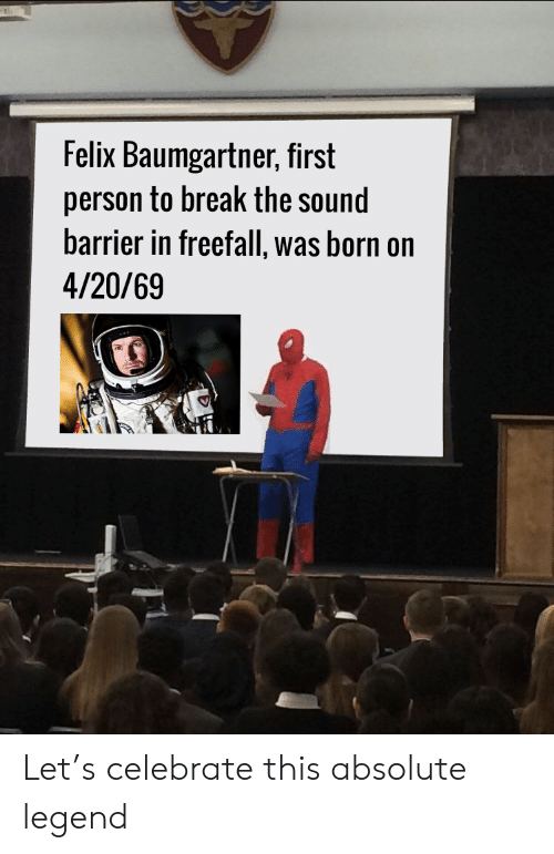 felix: Felix Baumgartner, first  person to break the sound  barrier in freefall, was born on  4/20/69 Let's celebrate this absolute legend