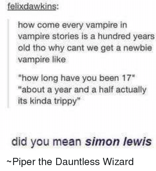 "Trippiness: felix dawkins:  how come every vampire in  vampire stories is a hundred years  old tho why cant we get a newbie  vampire like  ""how long have you  been 17""  ""about a year and a half actually  its kinda trippy  did you mean simon /ewis ~Piper the Dauntless Wizard"