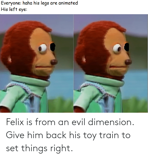 Train: Felix is from an evil dimension. Give him back his toy train to set things right.