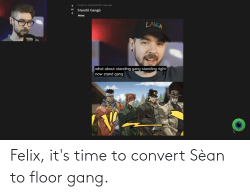 it's time: Felix, it's time to convert Sèan to floor gang.