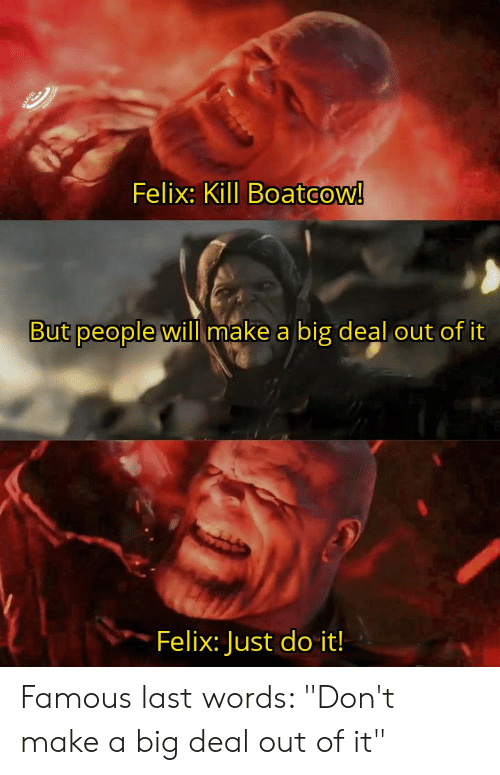 """Just Do It, Last Words, and Make A: Felix: Kill Boatcow!  But people will make a big deal out of it  Felix: Just do it! Famous last words: """"Don't make a big deal out of it"""""""
