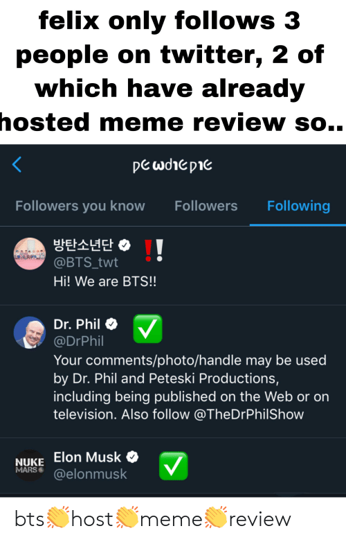 Meme, Twitter, and Mars: felix only follows 3  people on twitter, 2 of  which have already  hosted meme review so..  pe wohepie  Following  Followers you know  Followers  @BTS_twt  Hi! We are BTS!!  Dr. Phil  @DrPhil  Your comments/photo/handle may be used  by Dr. Phil and Peteski Productions,  including being published on the Web or on  television. Also follow @TheDrPhilShow  NUKE Elon Musk  MARS  @elonmusk bts👏host👏meme👏review