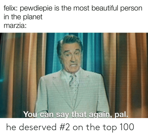 say that again: felix: pewdiepie is the most beautiful person  in the planet  marzia:  You can say that again, pal. he deserved #2 on the top 100