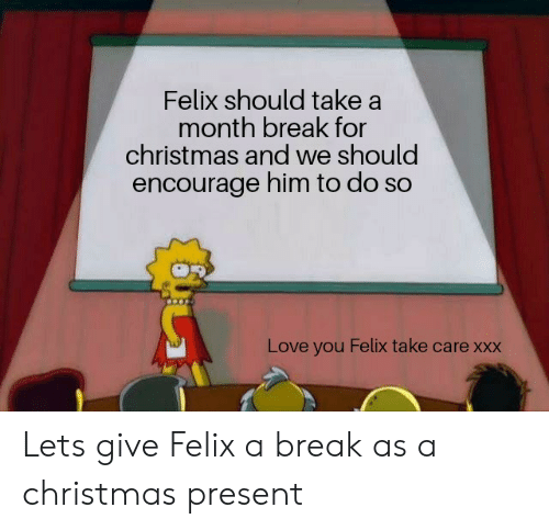 Christmas, Love, and Xxx: Felix should take a  month break for  christmas and we should  encourage him to do so  Love you Felix take care xxx Lets give Felix a break as a christmas present