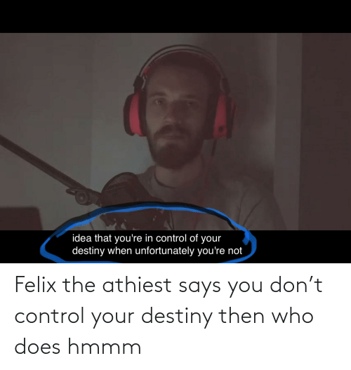 Says You: Felix the athiest says you don't control your destiny then who does hmmm