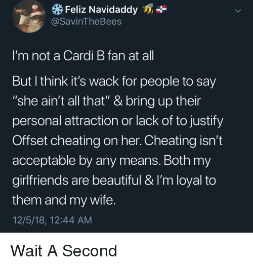"""Beautiful, Cheating, and Wife: Feliz Navidaddy  @SavinTheBees  I'm not a Cardi B fan at al  But l think it's wack for people to say  """"she ain't all that"""" & bring up their  personal attraction or lack of to justify  Offset cheating on her. Cheating isn't  acceptable by any means. Both my  girlfriends are beautiful & I'm loyal to  them and my wife  12/5/18, 12:44 AM Wait A Second"""