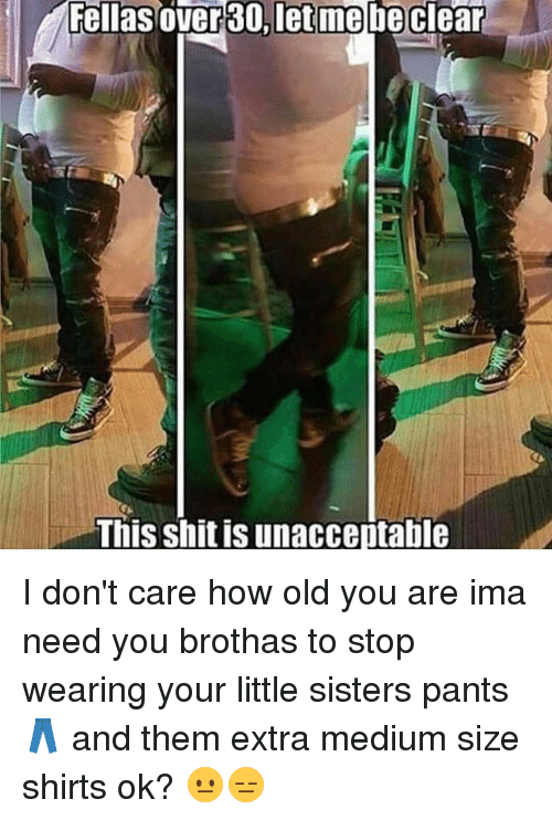 Memes, 🤖, and Medium: Fellas over 30,let me be clear  This shit is unacceptable I don't care how old you are ima need you brothas to stop wearing your little sisters pants 👖 and them extra medium size shirts ok? 😐😑