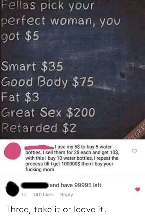 Fucking, Retarded, and Sex: Fellas pick your  perfect woman, yov  got $5  Smart $35  Good Body $75  Fat $3  Great Sex $200  Retarded $2  use my 5S to buy 5 water  bottles, I sell them for 2$ each and get 10S,  with this I buy 10 water bottles, I repeat the  process I get 100000S then I buy your  fucking mom  and have 99995 left  1d 740 likes Reply Three, take it or leave it.
