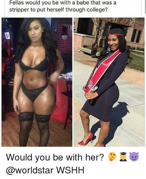 College, Memes, and Worldstar: Fellas would you be with a babe that was a  stripper to put herself through college? Would you be with her? 🤔👩🎓😈 @worldstar WSHH