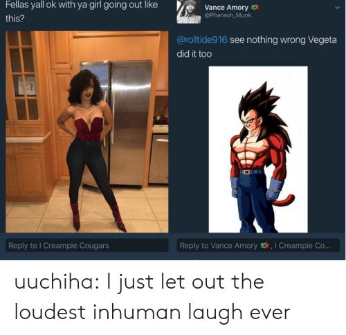 Loudest: Fellas yall ok with ya girl going out like  Vance Amory  @Pharaoh Munk  this?  @rolltide916 see nothing wrong Vegeta  did it too  Reply to I Creampie Cougars  Reply to Vance Amory,I Creampie Co... uuchiha: I just let out the loudest inhuman laugh ever
