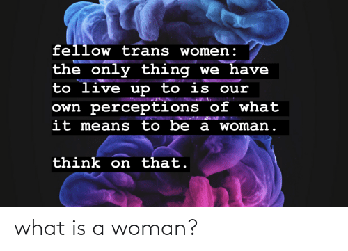 Live, What Is, and Women: fellow trans women:  only thing we have  to live up to is our  the  Own perceptions of what  it means to be a woman.  think on that. what is a woman?