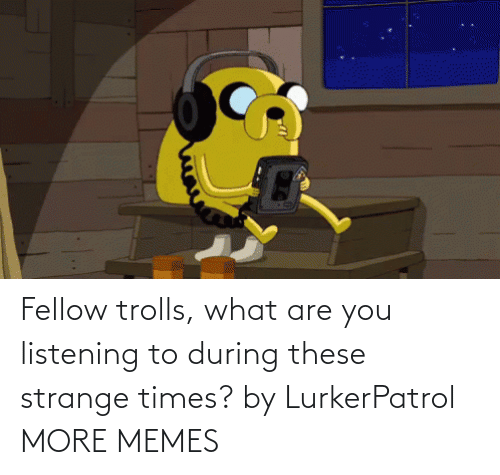 what are: Fellow trolls, what are you listening to during these strange times? by LurkerPatrol MORE MEMES