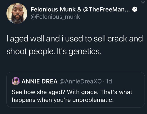 Annie, How, and Grace: Felonious Munk & @TheFreeMan...  @Felonious_munk  I aged well and i used to sell crack and  shoot people. It's genetics.  ANNIE DREA @AnnieDreaXO 1d  See how she aged? With grace. That's what  happens when you're unproblematic.