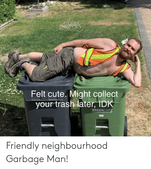 Cute, Food, and Trash: Felt cute. Might collect  your trash later, IDK  AR  GREENCART  FOOD SCRAPS & YARD TRIMMINGS Friendly neighbourhood Garbage Man!